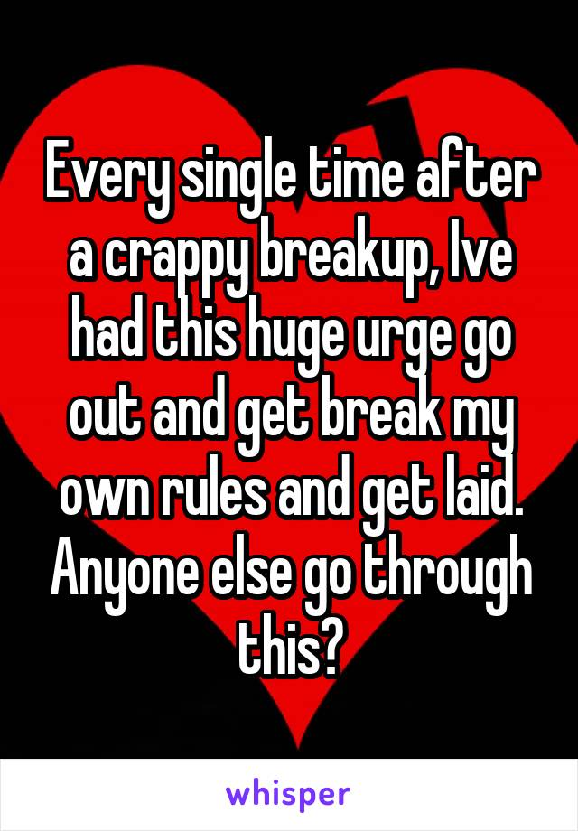 Every single time after a crappy breakup, Ive had this huge urge go out and get break my own rules and get laid. Anyone else go through this?