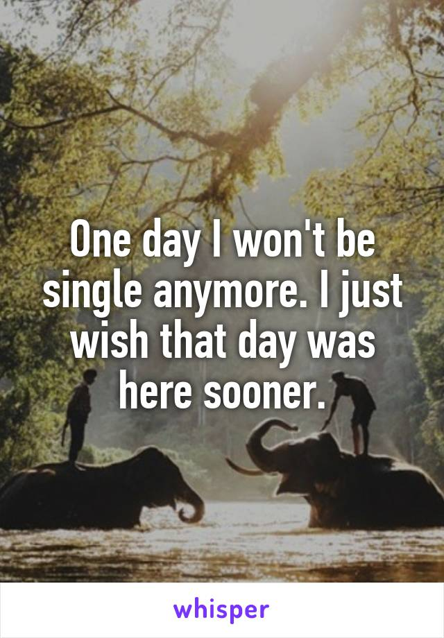 One day I won't be single anymore. I just wish that day was here sooner.