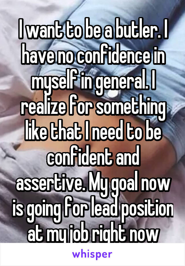 I want to be a butler. I have no confidence in myself in general. I realize for something like that I need to be confident and assertive. My goal now is going for lead position at my job right now