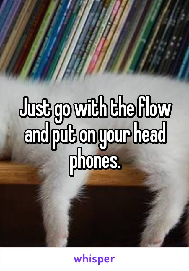 Just go with the flow and put on your head phones.