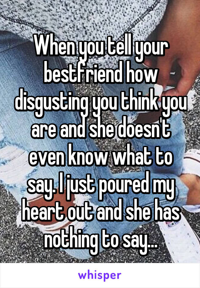 When you tell your bestfriend how disgusting you think you are and she doesn't even know what to say. I just poured my heart out and she has nothing to say...