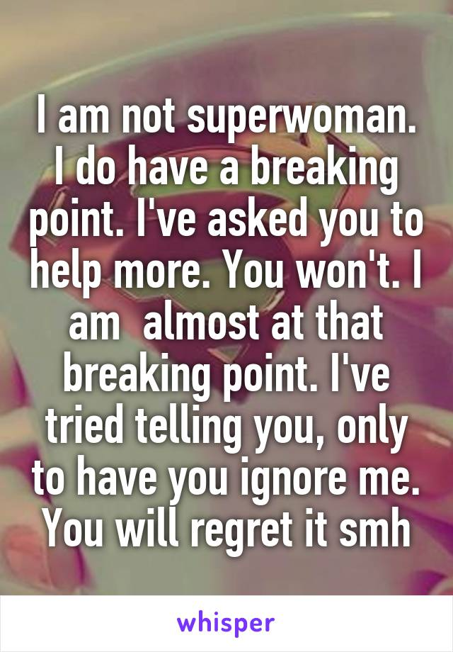 I am not superwoman. I do have a breaking point. I've asked you to help more. You won't. I am  almost at that breaking point. I've tried telling you, only to have you ignore me. You will regret it smh