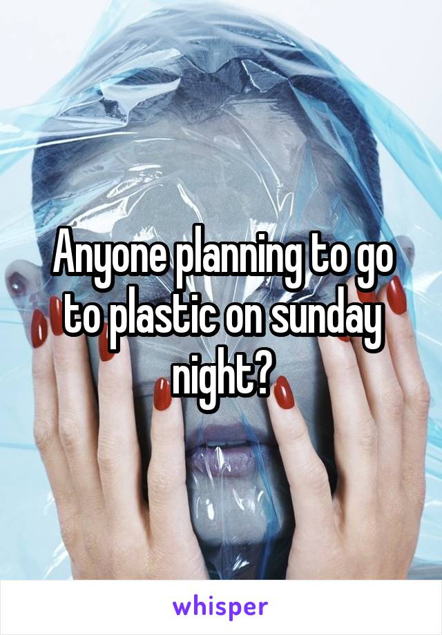 Anyone planning to go to plastic on sunday night?