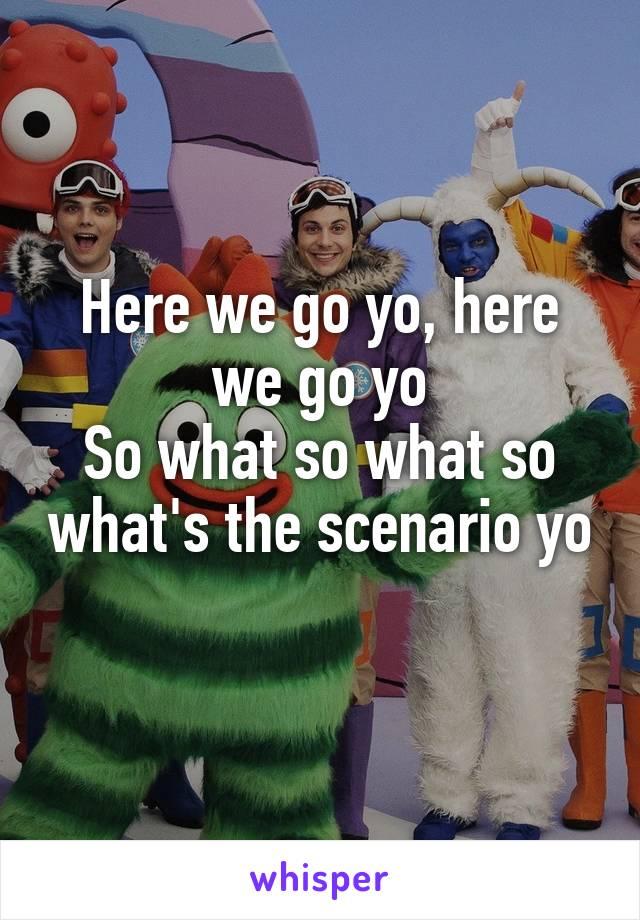 Here we go yo, here we go yo So what so what so what's the scenario yo