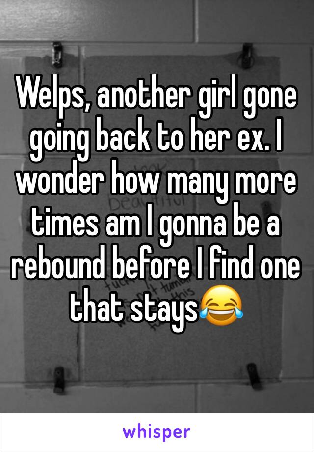 Welps, another girl gone going back to her ex. I wonder how many more times am I gonna be a rebound before I find one that stays😂