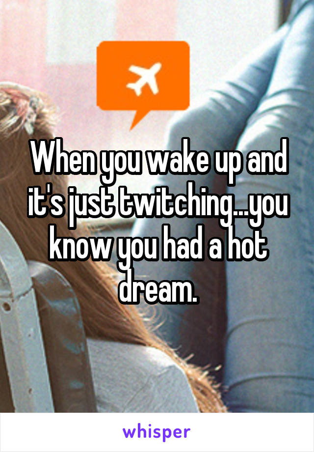 When you wake up and it's just twitching...you know you had a hot dream.