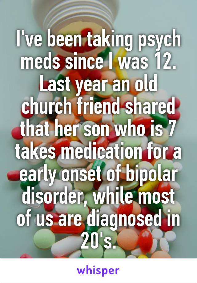 I've been taking psych meds since I was 12. Last year an old church friend shared that her son who is 7 takes medication for a early onset of bipolar disorder, while most of us are diagnosed in 20's.