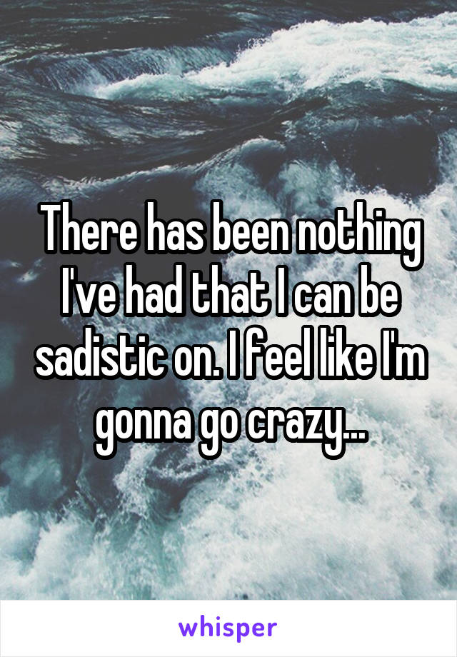There has been nothing I've had that I can be sadistic on. I feel like I'm gonna go crazy...