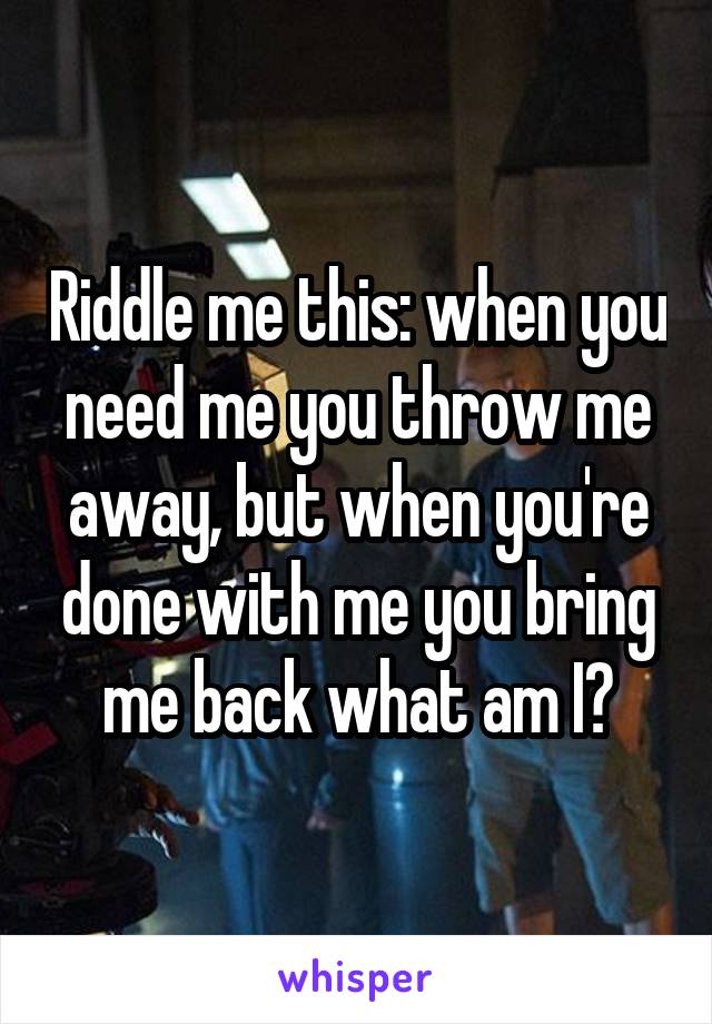 Riddle me this: when you need me you throw me away, but when you're done with me you bring me back what am I?