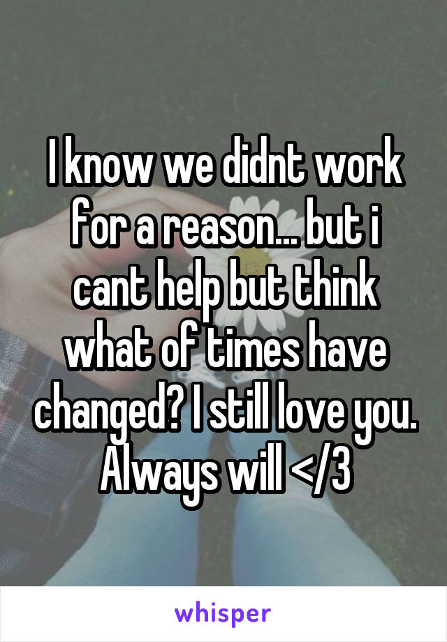 I know we didnt work for a reason... but i cant help but think what of times have changed? I still love you. Always will </3
