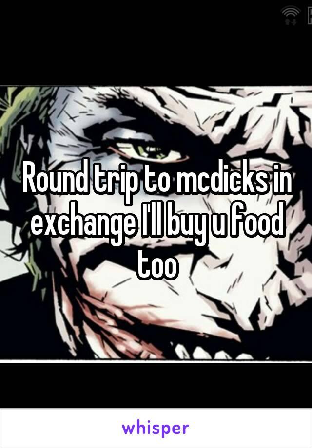 Round trip to mcdicks in exchange I'll buy u food too