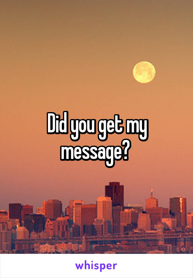 Did you get my message?