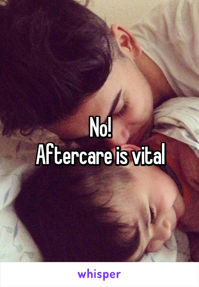 No! Aftercare is vital