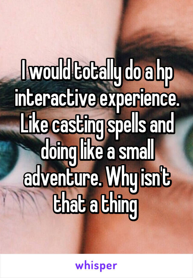I would totally do a hp interactive experience. Like casting spells and doing like a small adventure. Why isn't that a thing