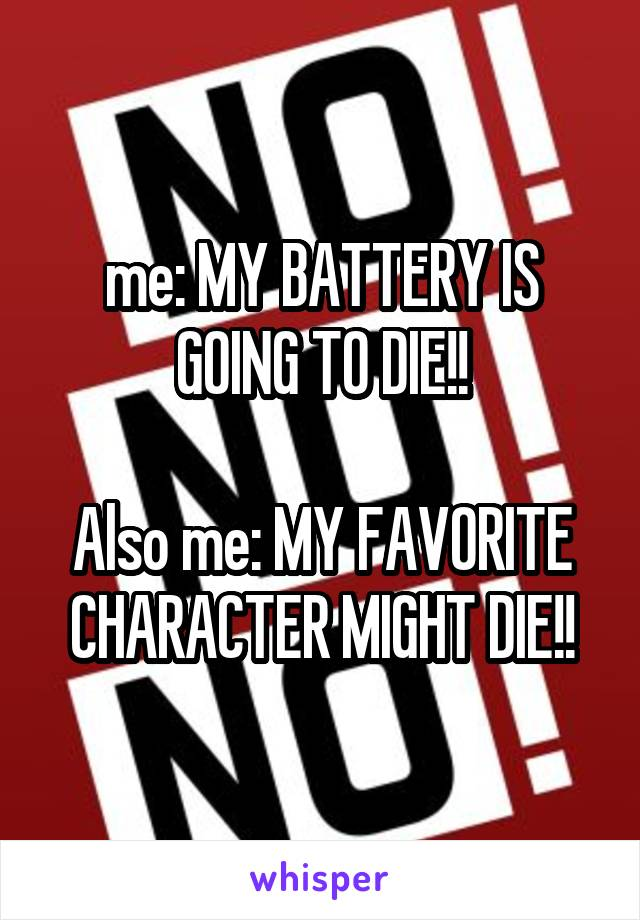 me: MY BATTERY IS GOING TO DIE!!  Also me: MY FAVORITE CHARACTER MIGHT DIE!!