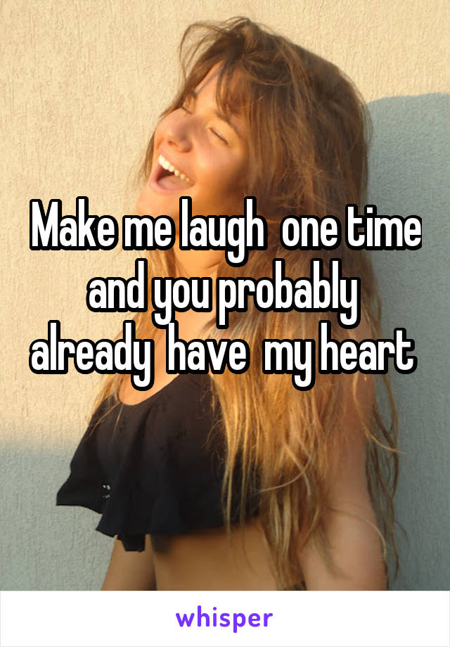 Make me laugh  one time and you probably  already  have  my heart