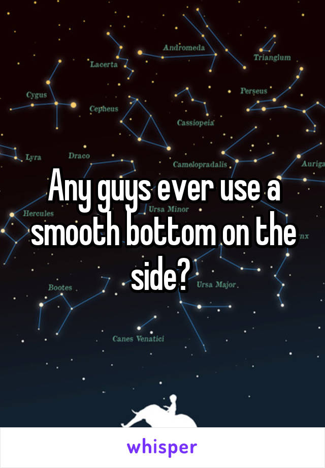 Any guys ever use a smooth bottom on the side?