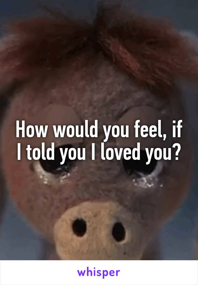 How would you feel, if I told you I loved you?