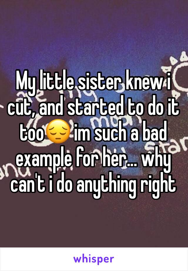My little sister knew i cut, and started to do it too😔 im such a bad example for her... why can't i do anything right