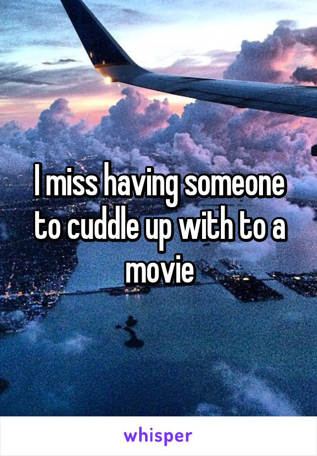 I miss having someone to cuddle up with to a movie