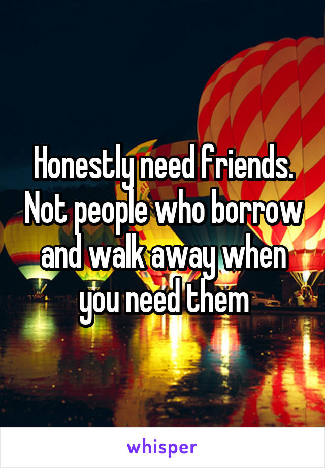 Honestly need friends. Not people who borrow and walk away when you need them