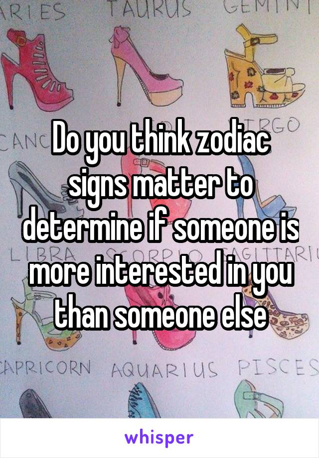 Do you think zodiac signs matter to determine if someone is more interested in you than someone else