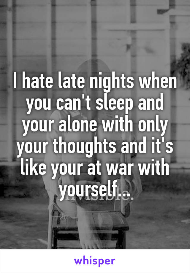 I hate late nights when you can't sleep and your alone with only your thoughts and it's like your at war with yourself...