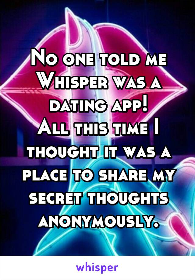 No one told me Whisper was a dating app! All this time I thought it was a place to share my secret thoughts anonymously.