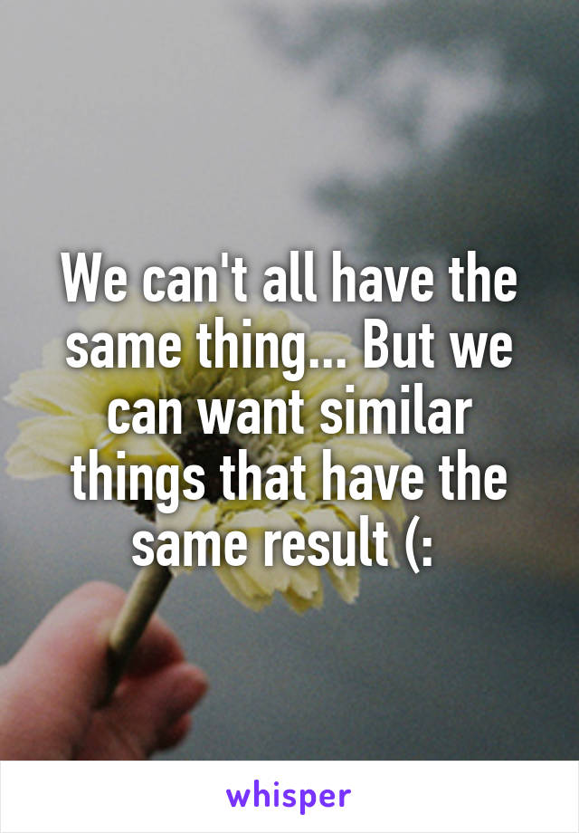 We can't all have the same thing... But we can want similar things that have the same result (: