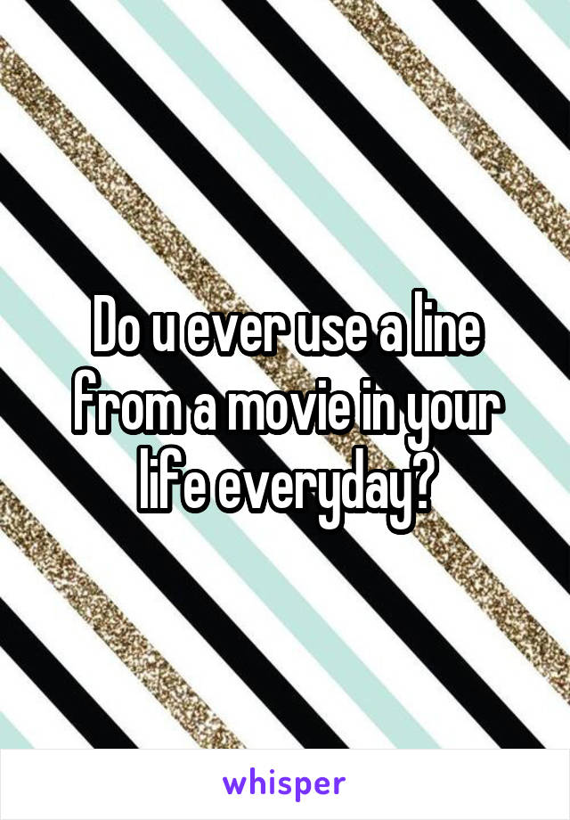 Do u ever use a line from a movie in your life everyday?