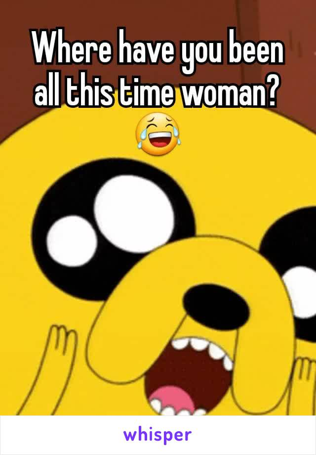 Where have you been all this time woman? 😂