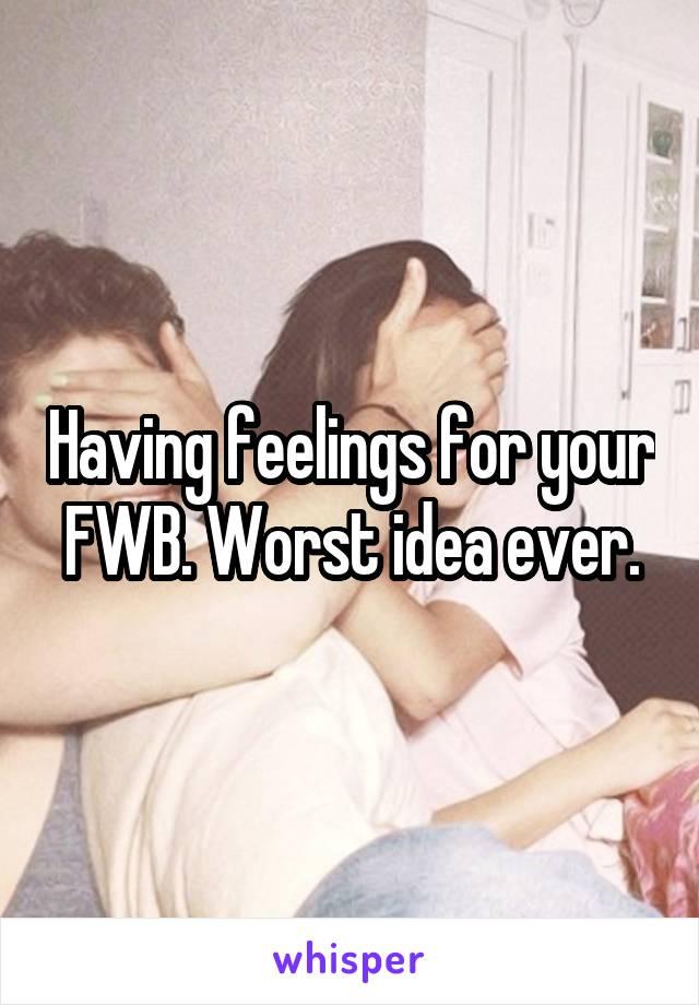 Having feelings for your FWB. Worst idea ever.