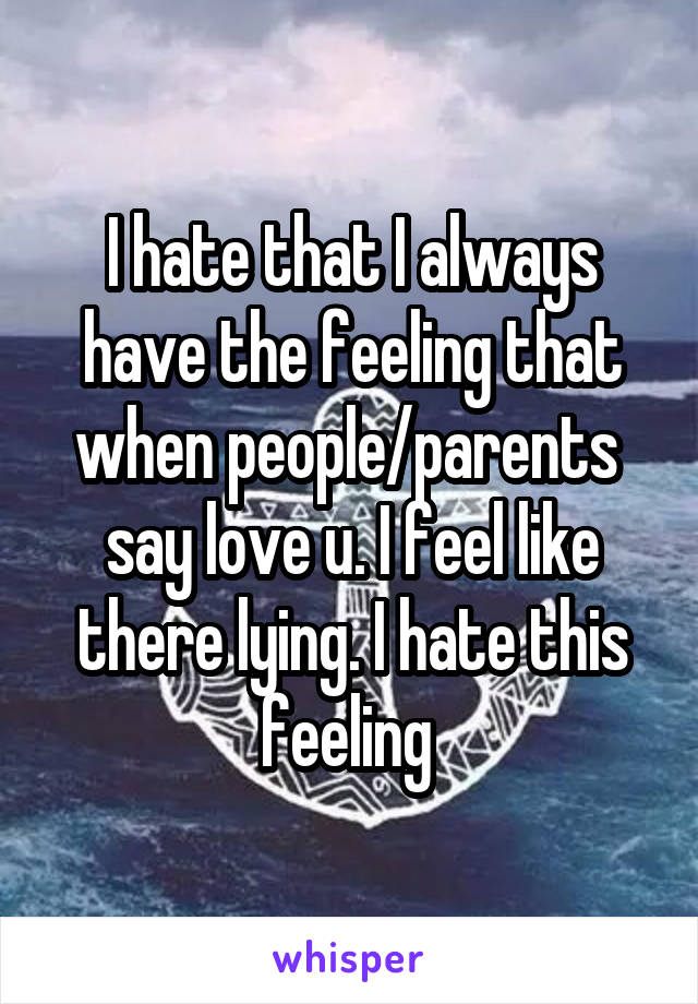 I hate that I always have the feeling that when people/parents  say love u. I feel like there lying. I hate this feeling