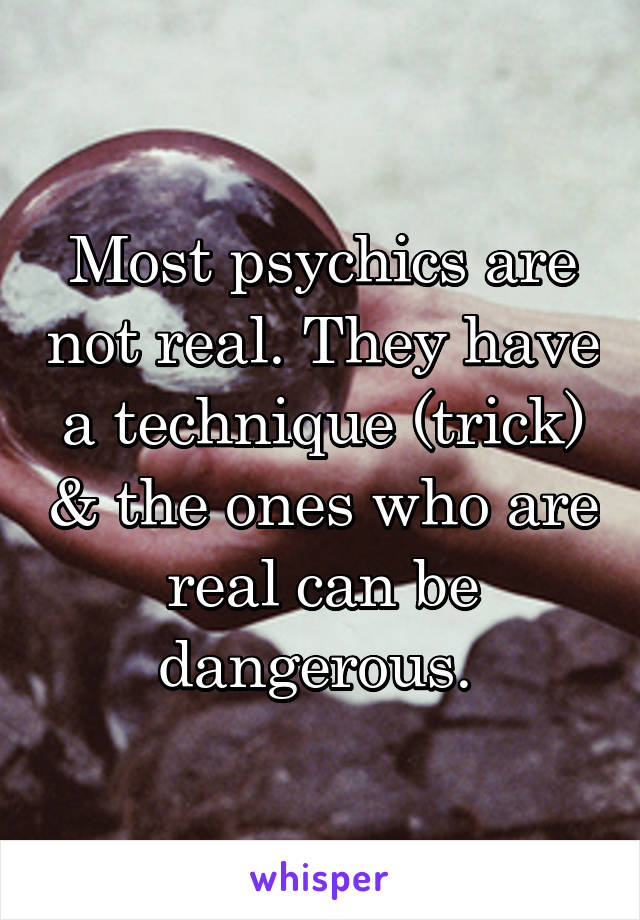Most psychics are not real. They have a technique (trick) & the ones who are real can be dangerous.
