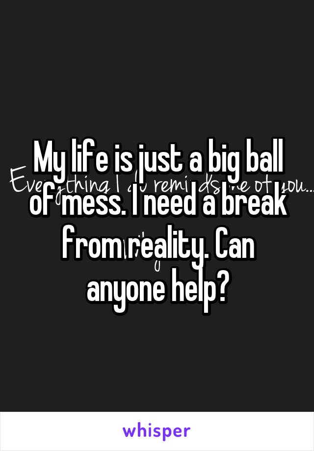 My life is just a big ball of mess. I need a break from reality. Can anyone help?