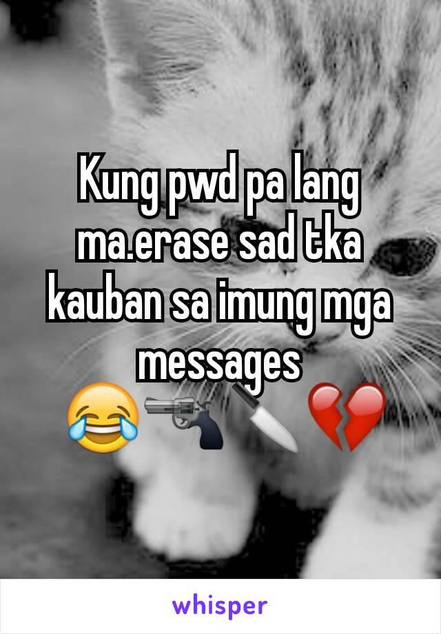 Kung pwd pa lang ma.erase sad tka kauban sa imung mga messages  😂🔫🔪💔