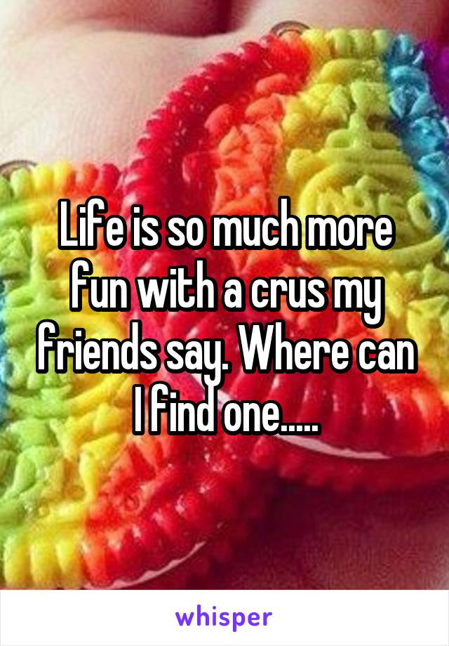 Life is so much more fun with a crus my friends say. Where can I find one.....