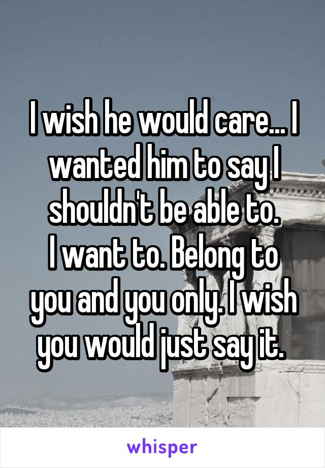 I wish he would care... I wanted him to say I shouldn't be able to. I want to. Belong to you and you only. I wish you would just say it.
