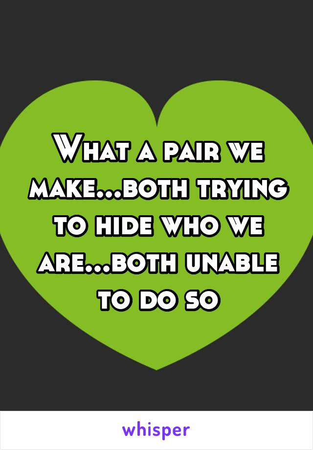 What a pair we make...both trying to hide who we are...both unable to do so
