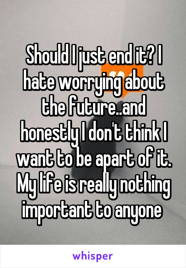 Should I just end it? I hate worrying about the future..and honestly I don't think I want to be apart of it. My life is really nothing important to anyone
