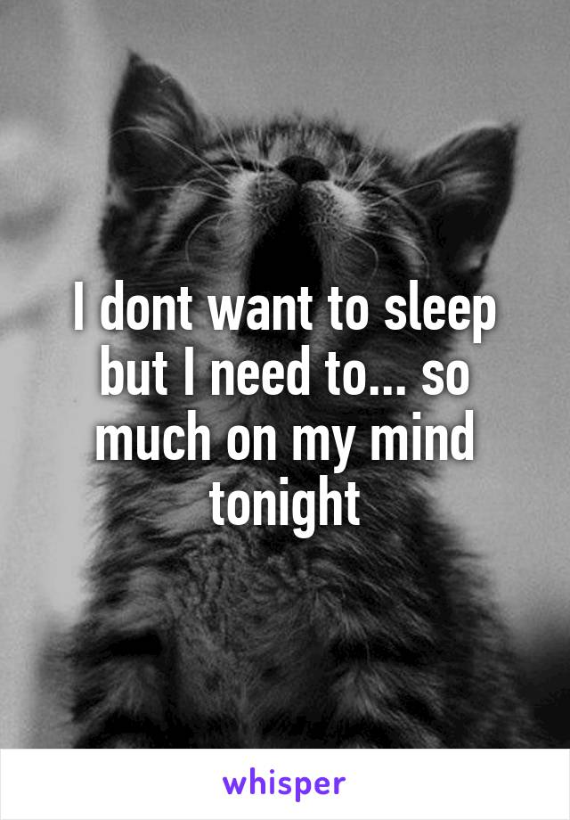 I dont want to sleep but I need to... so much on my mind tonight