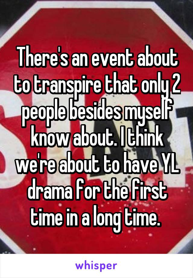 There's an event about to transpire that only 2 people besides myself know about. I think we're about to have YL drama for the first time in a long time.