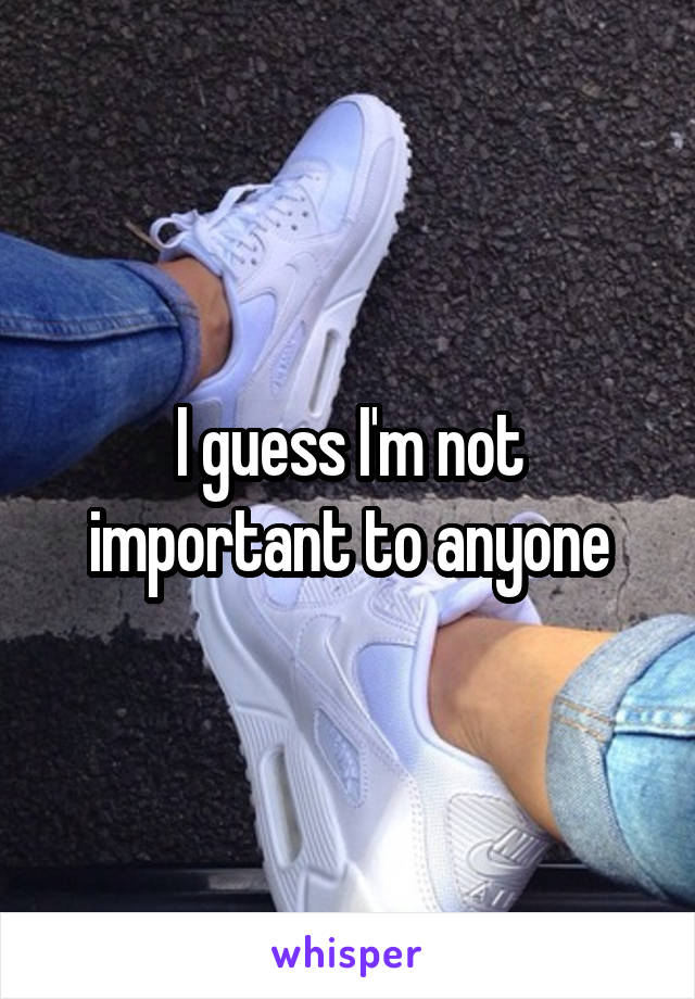 I guess I'm not important to anyone