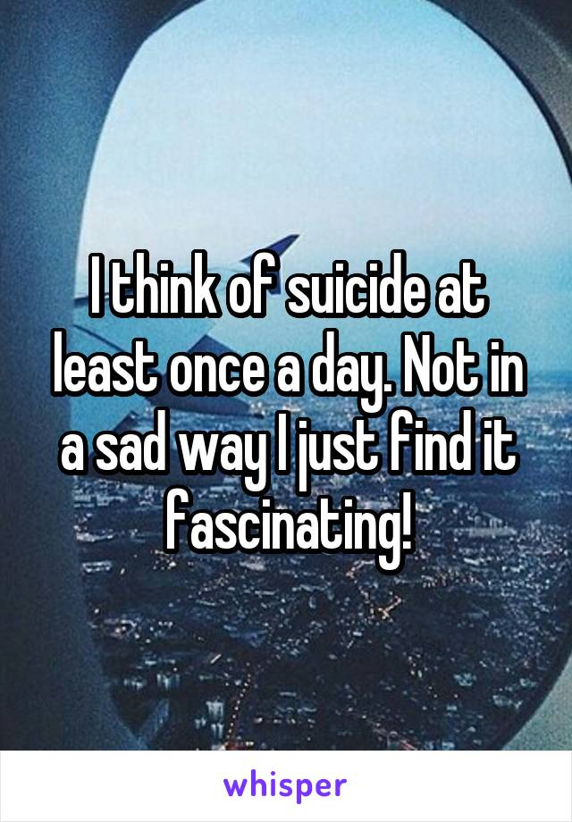 I think of suicide at least once a day. Not in a sad way I just find it fascinating!