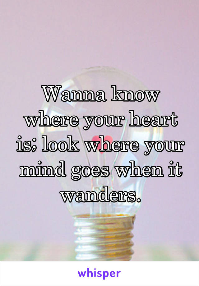 Wanna know where your heart is; look where your mind goes when it wanders.