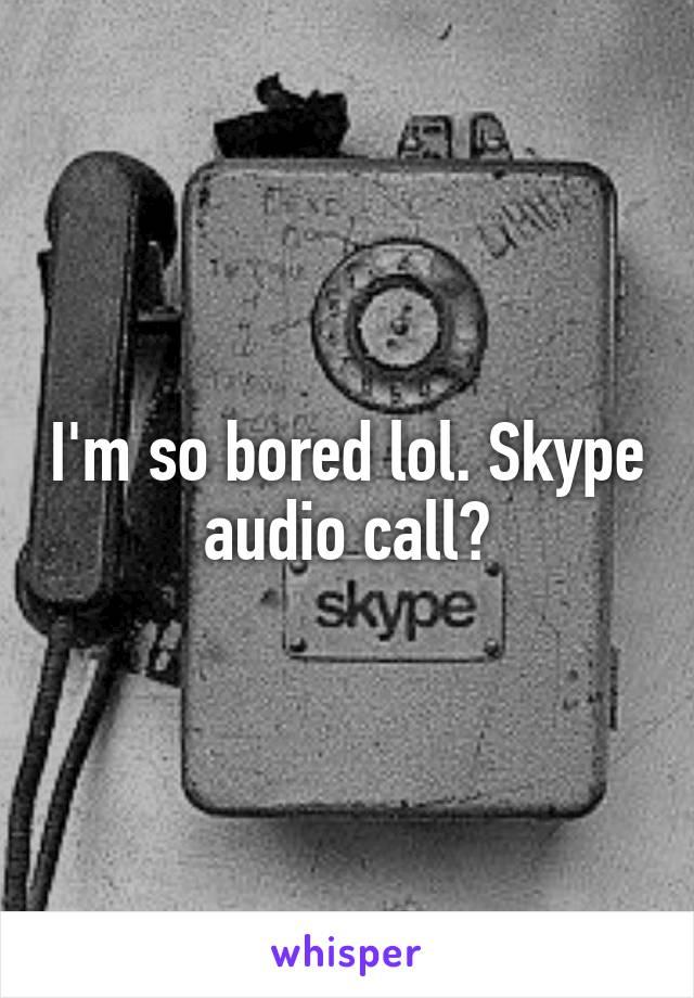 I'm so bored lol. Skype audio call?