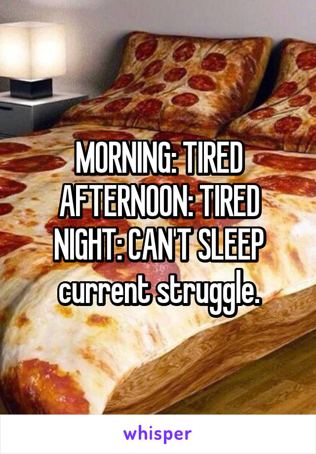 MORNING: TIRED AFTERNOON: TIRED NIGHT: CAN'T SLEEP current struggle.