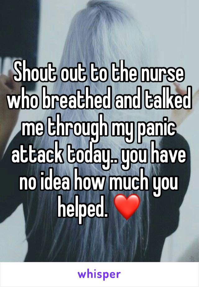 Shout out to the nurse who breathed and talked me through my panic attack today.. you have no idea how much you helped. ❤️