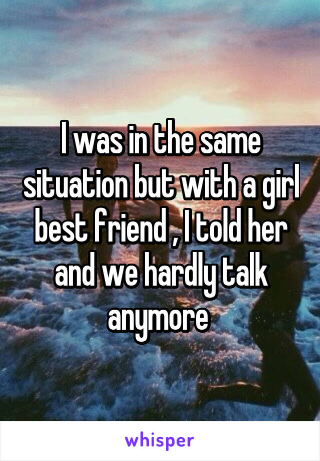 I was in the same situation but with a girl best friend , I told her and we hardly talk anymore
