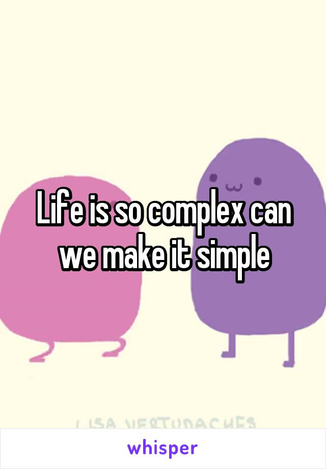 Life is so complex can we make it simple